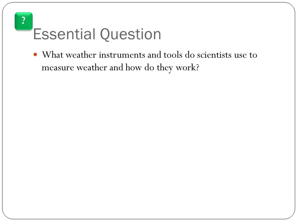 Essential Question What weather instruments and tools do scientists use to measure weather and how do they work.