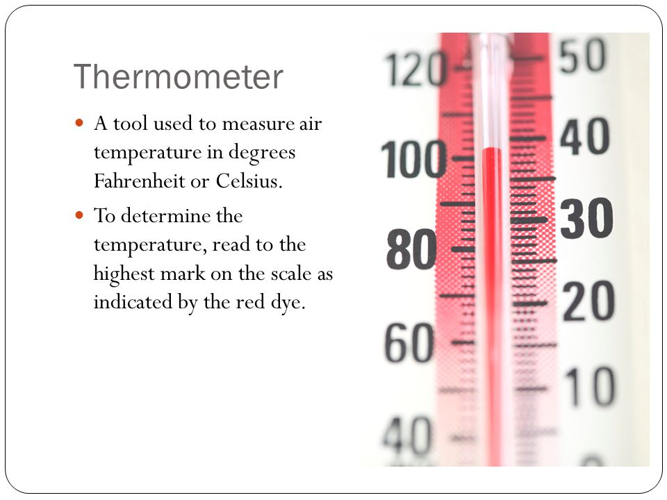 Thermometer A tool used to measure air temperature in degrees Fahrenheit or Celsius. To determine the temperature, read to the highest mark on the sca