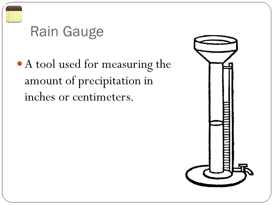 Rain Gauge A tool used for measuring the amount of precipitation in inches or centimeters.