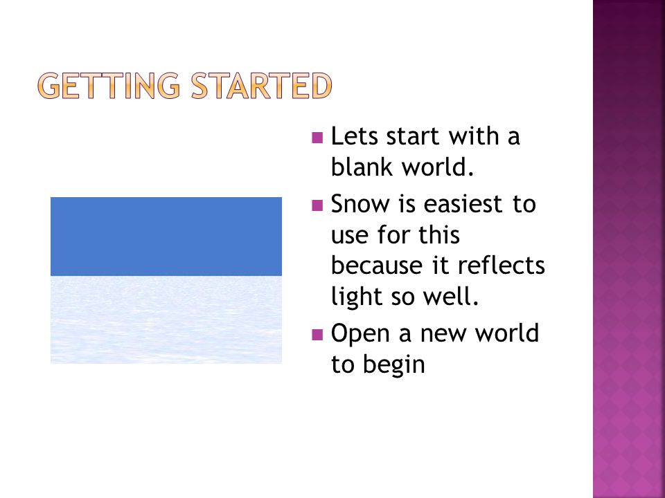 Lets start with a blank world. Snow is easiest to use for this because it reflects light so well.