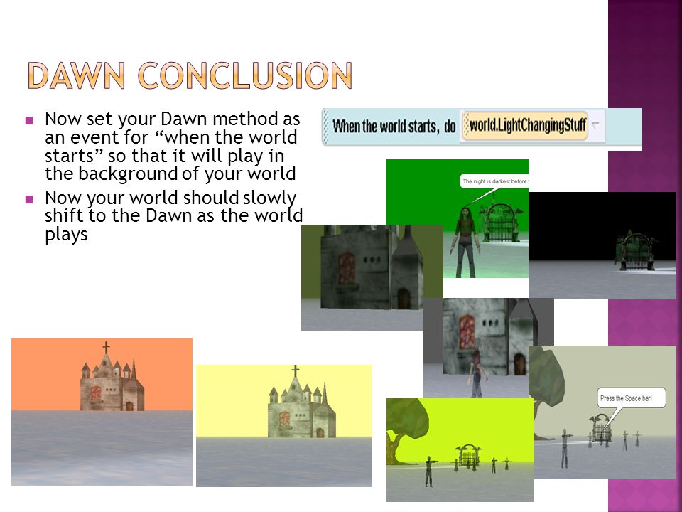 Now set your Dawn method as an event for when the world starts so that it will play in the background of your world Now your world should slowly shift to the Dawn as the world plays