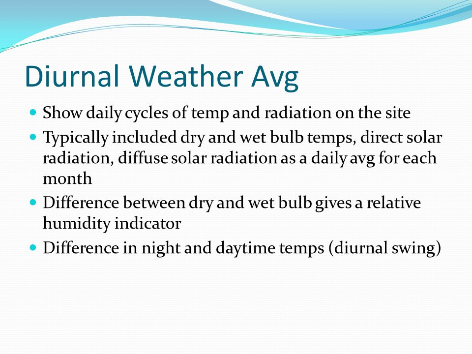 Diurnal Weather Avg Show daily cycles of temp and radiation on the site Typically included dry and wet bulb temps, direct solar radiation, diffuse solar radiation as a daily avg for each month Difference between dry and wet bulb gives a relative humidity indicator Difference in night and daytime temps (diurnal swing)