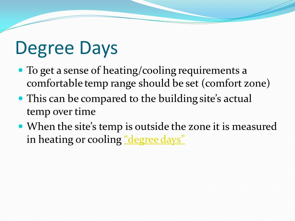 Degree Days To get a sense of heating/cooling requirements a comfortable temp range should be set (comfort zone) This can be compared to the building site's actual temp over time When the site's temp is outside the zone it is measured in heating or cooling degree days degree days