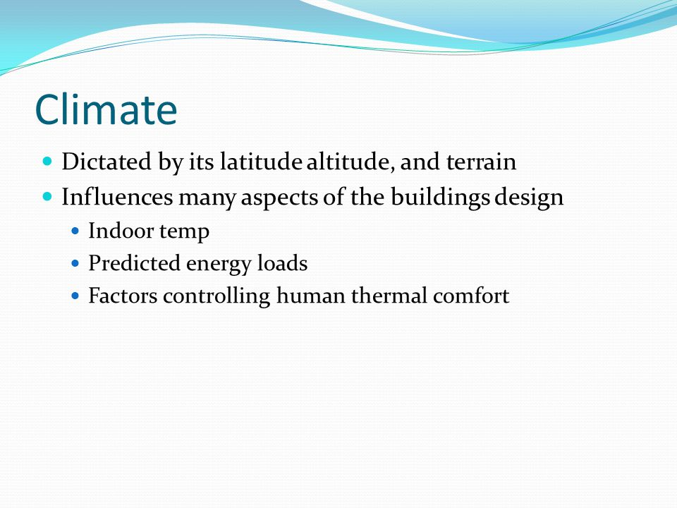 Climate Dictated by its latitude altitude, and terrain Influences many aspects of the buildings design Indoor temp Predicted energy loads Factors controlling human thermal comfort