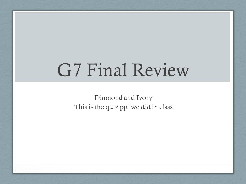 G7 Final Review Diamond and Ivory This is the quiz ppt we did in class