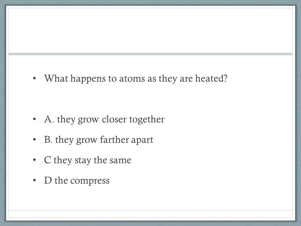 What happens to atoms as they are heated. A. they grow closer together B.