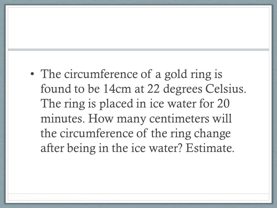 The circumference of a gold ring is found to be 14cm at 22 degrees Celsius.
