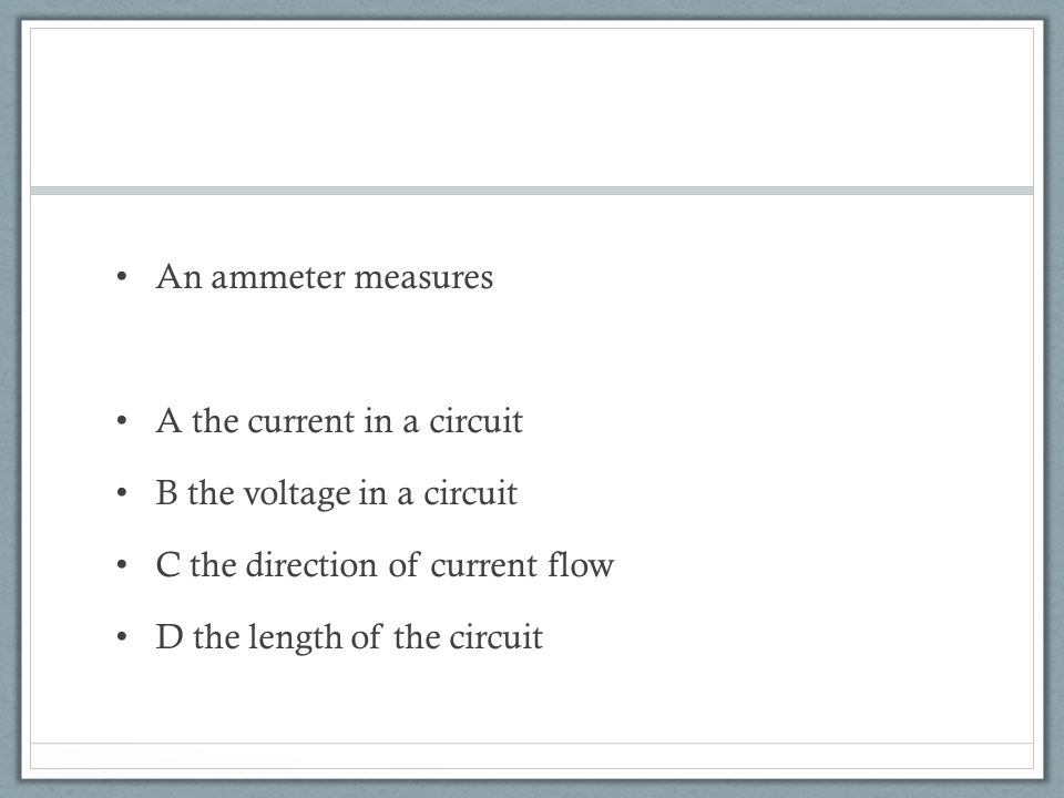 An ammeter measures A the current in a circuit B the voltage in a circuit C the direction of current flow D the length of the circuit