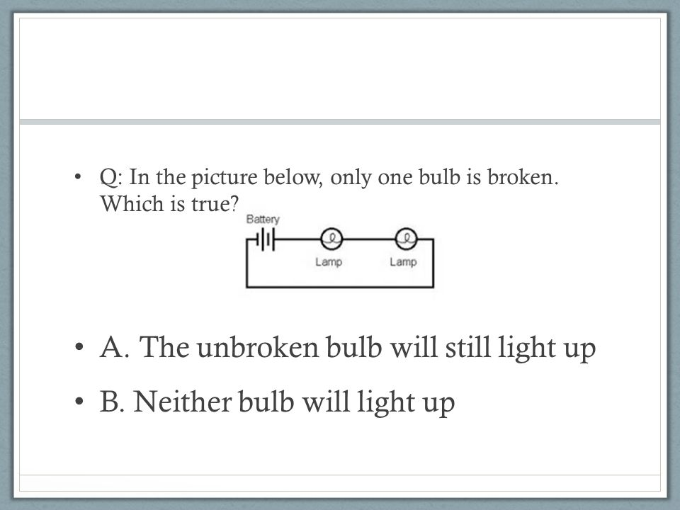 Q: In the picture below, only one bulb is broken. Which is true.