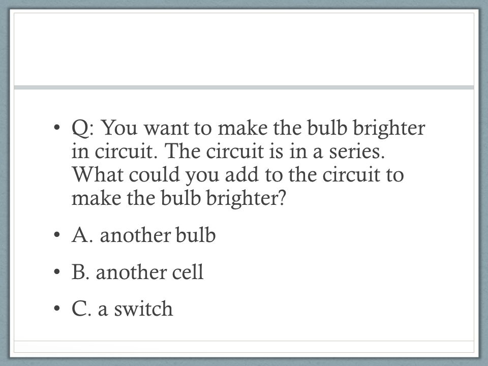Q: You want to make the bulb brighter in circuit. The circuit is in a series.
