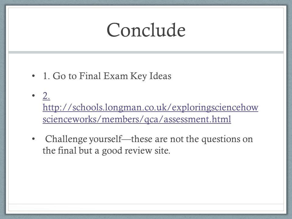 Conclude 1. Go to Final Exam Key Ideas 2.