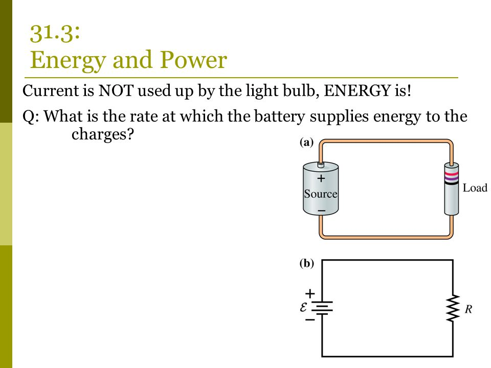 Current is NOT used up by the light bulb, ENERGY is! Q: What is the rate at which the battery supplies energy to the charges? 31.3: Energy and Power