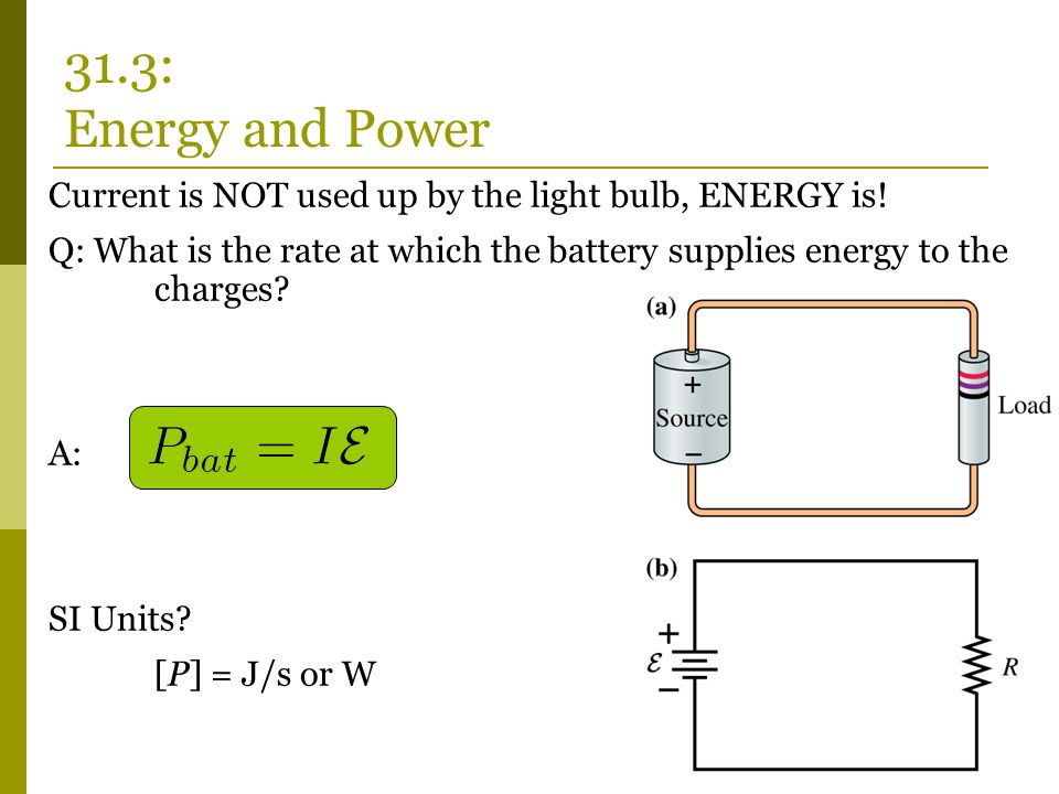 Current is NOT used up by the light bulb, ENERGY is! Q: What is the rate at which the battery supplies energy to the charges? A: SI Units? [P] = J/s o