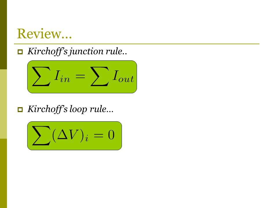  Kirchoff's junction rule..  Kirchoff's loop rule… Review…