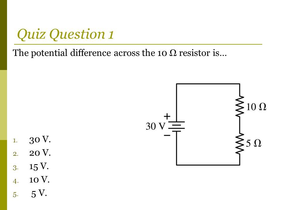 The potential difference across the 10 Ω resistor is… 1. 30 V. 2. 20 V. 3. 15 V. 4. 10 V. 5. 5 V. Quiz Question 1