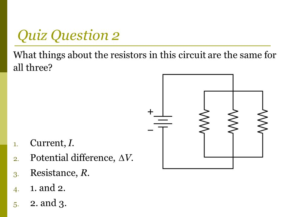 What things about the resistors in this circuit are the same for all three? 1. Current, I. 2. Potential difference,  V. 3. Resistance, R. 4. 1. and 2