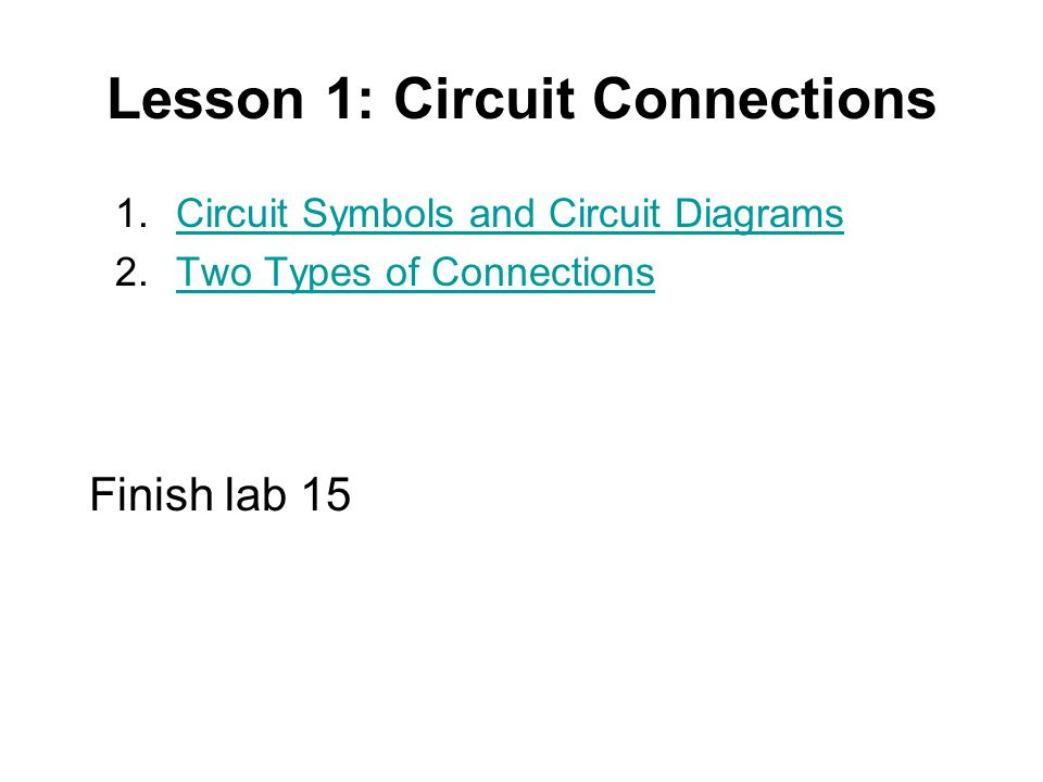 Lesson 1: Circuit Connections 1.Circuit Symbols and Circuit DiagramsCircuit Symbols and Circuit Diagrams 2.Two Types of ConnectionsTwo Types of Connections Finish lab 15