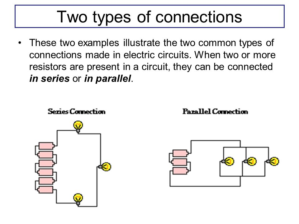 Two types of connections These two examples illustrate the two common types of connections made in electric circuits.