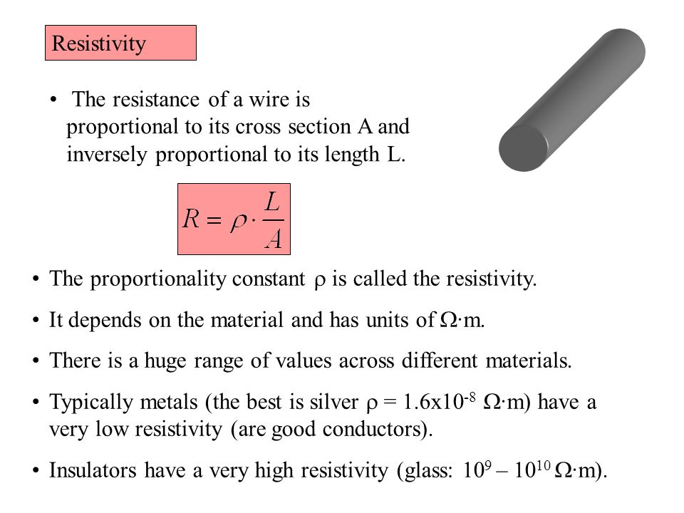 Resistivity The resistance of a wire is proportional to its cross section A and inversely proportional to its length L.