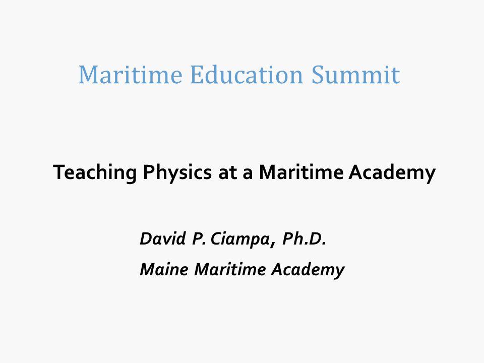 Teaching Physics at a Maritime Academy David P. Ciampa, Ph.D. Maine Maritime Academy Maritime Education Summit