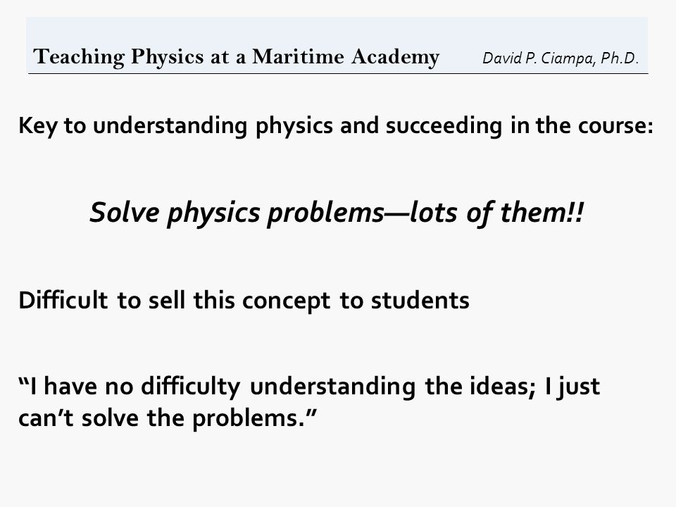 Teaching Physics at a Maritime Academy David P. Ciampa, Ph.D. Key to understanding physics and succeeding in the course: Solve physics problems—lots o