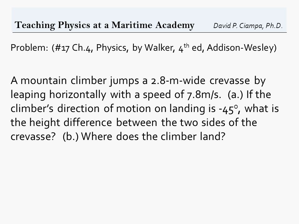 Teaching Physics at a Maritime Academy David P. Ciampa, Ph.D. Problem: (#17 Ch.4, Physics, by Walker, 4 th ed, Addison-Wesley) A mountain climber jump