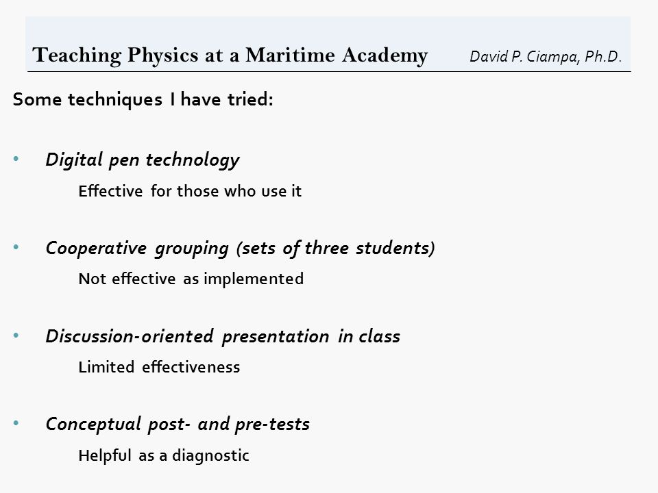 Teaching Physics at a Maritime Academy David P. Ciampa, Ph.D. Some techniques I have tried: Digital pen technology Effective for those who use it Coop