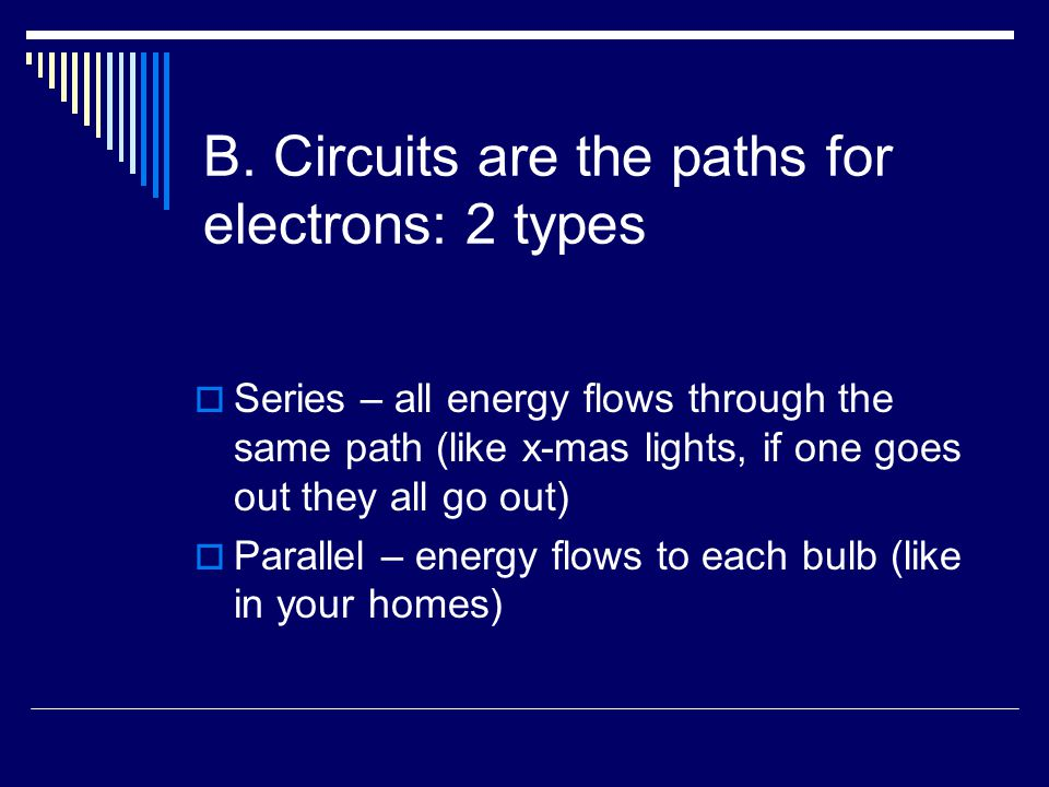 B. Circuits are the paths for electrons: 2 types  Series – all energy flows through the same path (like x-mas lights, if one goes out they all go out