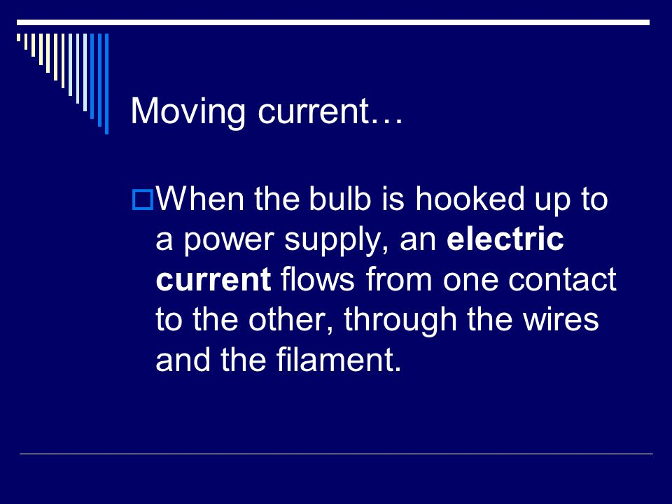 Moving current…  When the bulb is hooked up to a power supply, an electric current flows from one contact to the other, through the wires and the filament.