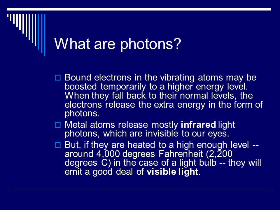 What are photons?  Bound electrons in the vibrating atoms may be boosted temporarily to a higher energy level. When they fall back to their normal le