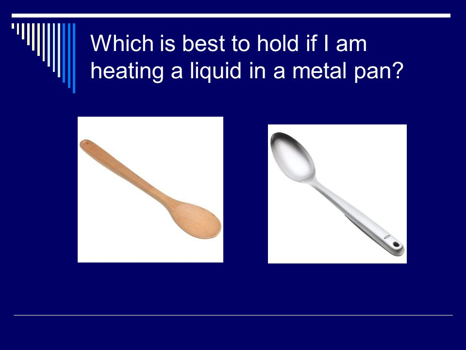 Which is best to hold if I am heating a liquid in a metal pan