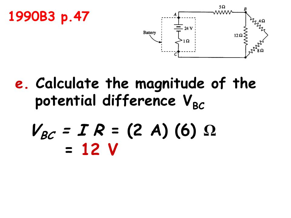 e. Calculate the magnitude of the potential difference V BC V BC = I R = (2 A) (6) Ω = 12 V 1990B3 p.47