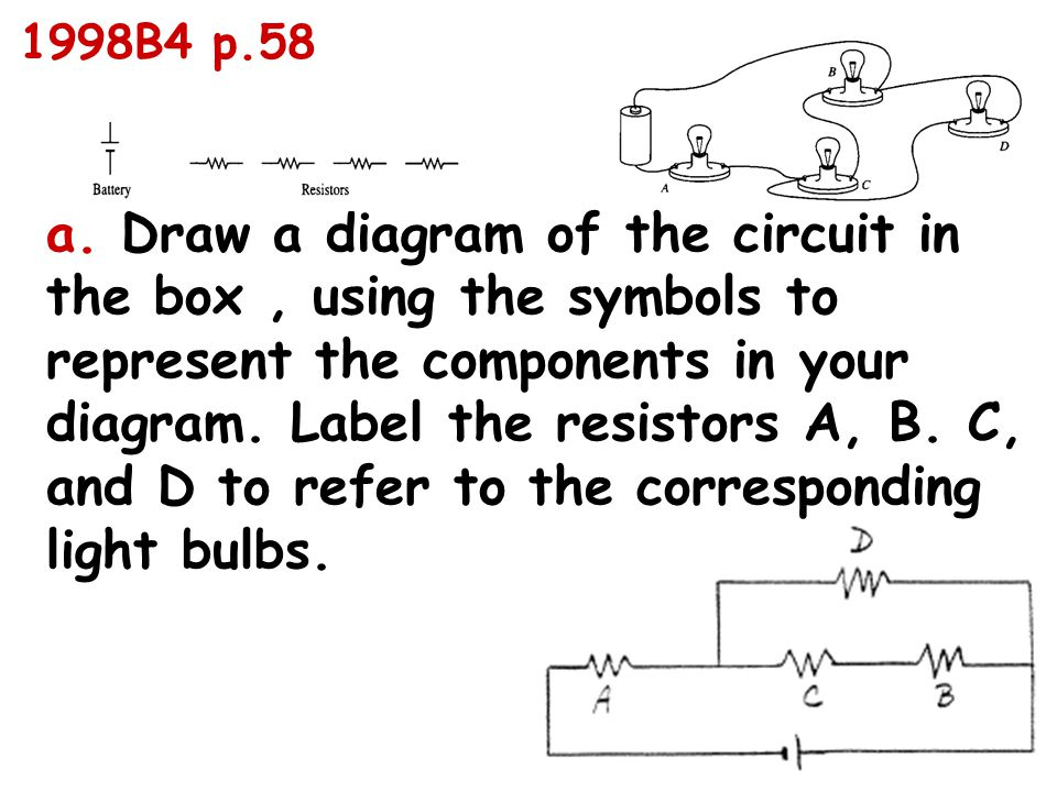 a. Draw a diagram of the circuit in the box, using the symbols to represent the components in your diagram. Label the resistors A, B. C, and D to refe