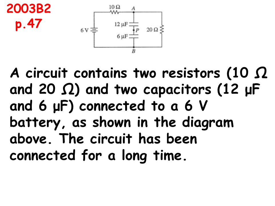 A circuit contains two resistors (10 Ω and 20 Ω) and two capacitors (12 μF and 6 μF) connected to a 6 V battery, as shown in the diagram above.