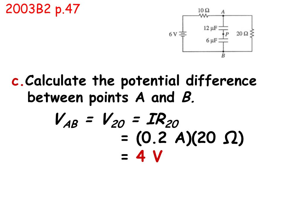 c.Calculate the potential difference between points A and B. V AB = V 20 = IR 20 = (0.2 A)(20 Ω) = 4 V 2003B2 p.47