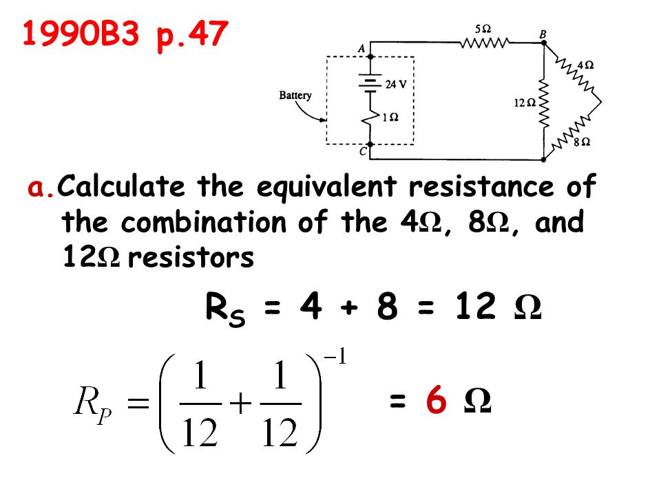 a.Calculate the equivalent resistance of the combination of the 4 Ω, 8 Ω, and 12 Ω resistors R S = 4 + 8 = 12 Ω = 6 Ω 1990B3 p.47