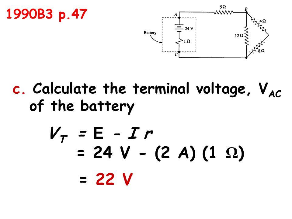 c. Calculate the terminal voltage, V AC of the battery V T = E - I r = 24 V - (2 A) (1 Ω ) = 22 V 1990B3 p.47