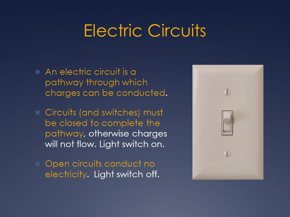 Electric Circuits  An electric circuit is a pathway through which charges can be conducted.  Circuits (and switches) must be closed to complete the