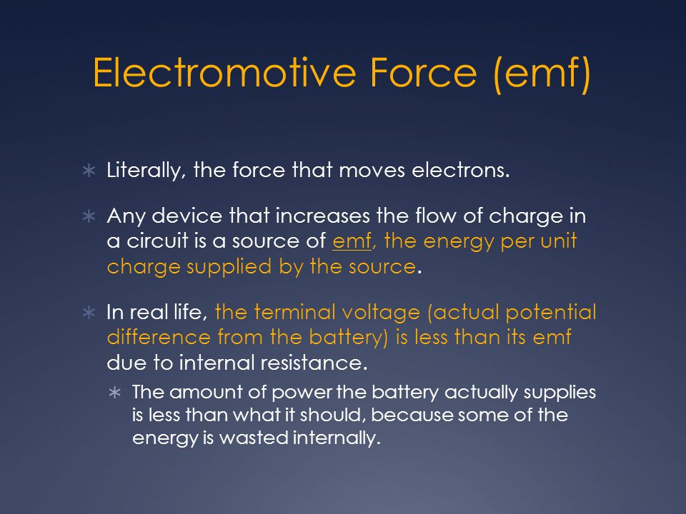 Electromotive Force (emf)  Literally, the force that moves electrons.  Any device that increases the flow of charge in a circuit is a source of emf,