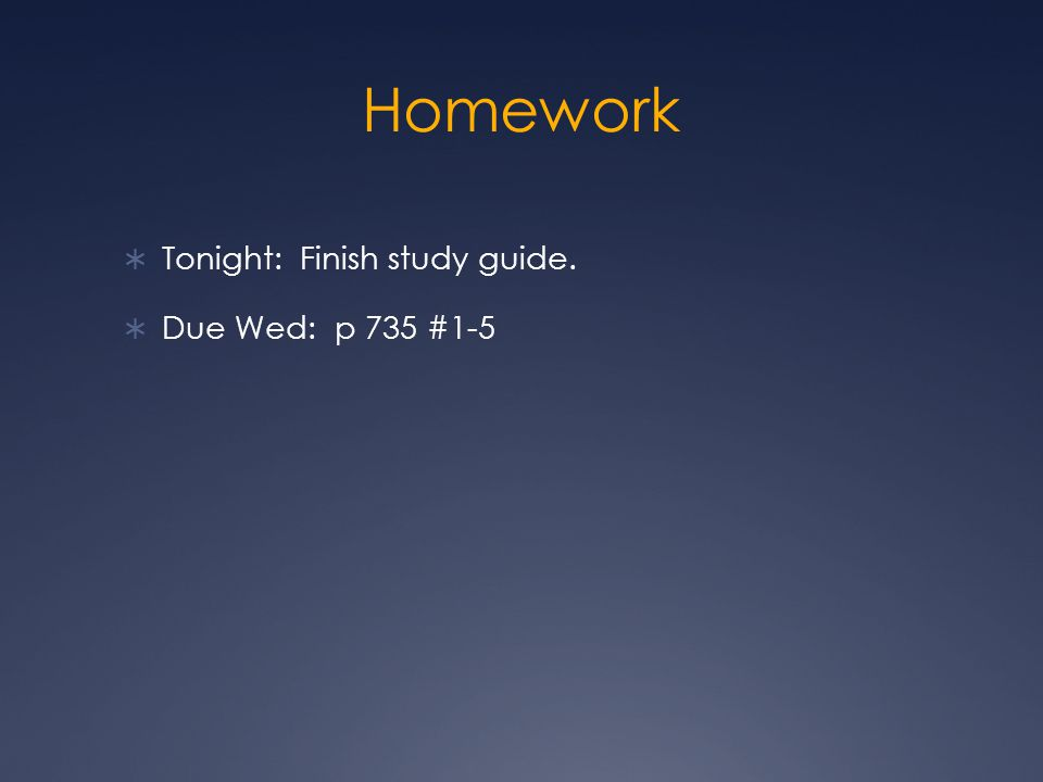 Homework  Tonight: Finish study guide.  Due Wed: p 735 #1-5