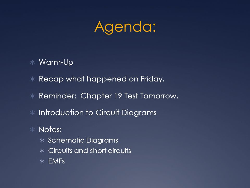 Agenda:  Warm-Up  Recap what happened on Friday.  Reminder: Chapter 19 Test Tomorrow.  Introduction to Circuit Diagrams  Notes:  Schematic Diagr