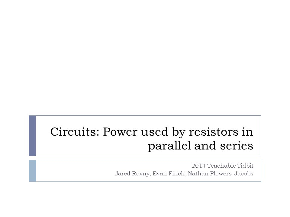 Circuits: Power used by resistors in parallel and series 2014 Teachable Tidbit Jared Rovny, Evan Finch, Nathan Flowers-Jacobs