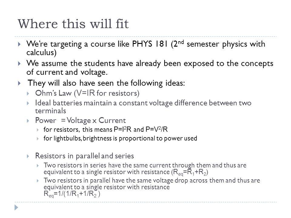Where this will fit  We're targeting a course like PHYS 181 (2 nd semester physics with calculus)  We assume the students have already been exposed to the concepts of current and voltage.