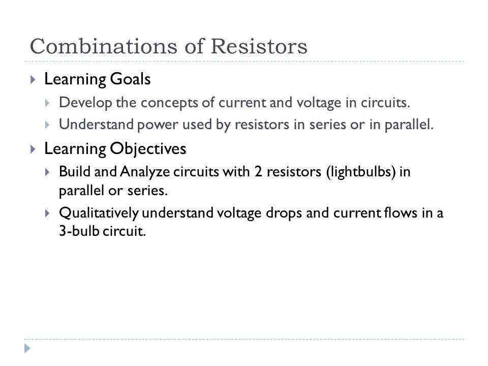 Combinations of Resistors  Learning Goals  Develop the concepts of current and voltage in circuits.