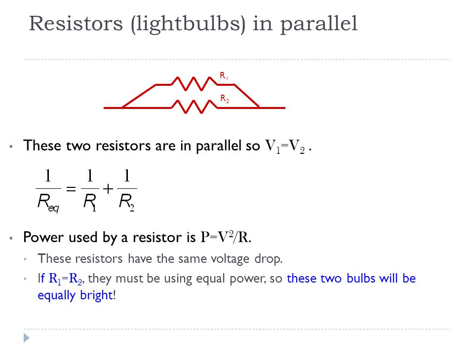 Resistors (lightbulbs) in parallel These two resistors are in parallel so V 1 =V 2. Power used by a resistor is P=V 2 /R. These resistors have the sam