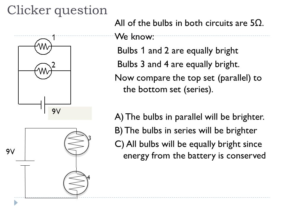 Clicker question All of the bulbs in both circuits are 5 Ω. We know: Bulbs 1 and 2 are equally bright Bulbs 3 and 4 are equally bright. Now compare th