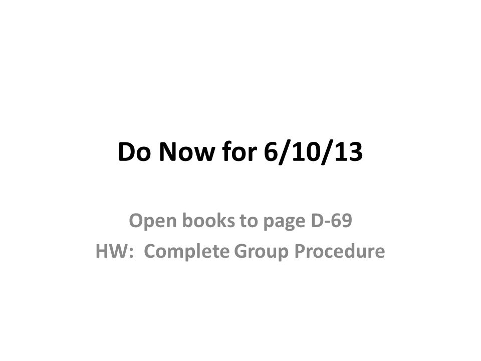 Do Now for 6/10/13 Open books to page D-69 HW: Complete Group Procedure
