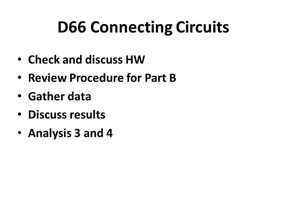 D66 Connecting Circuits Check and discuss HW Review Procedure for Part B Gather data Discuss results Analysis 3 and 4
