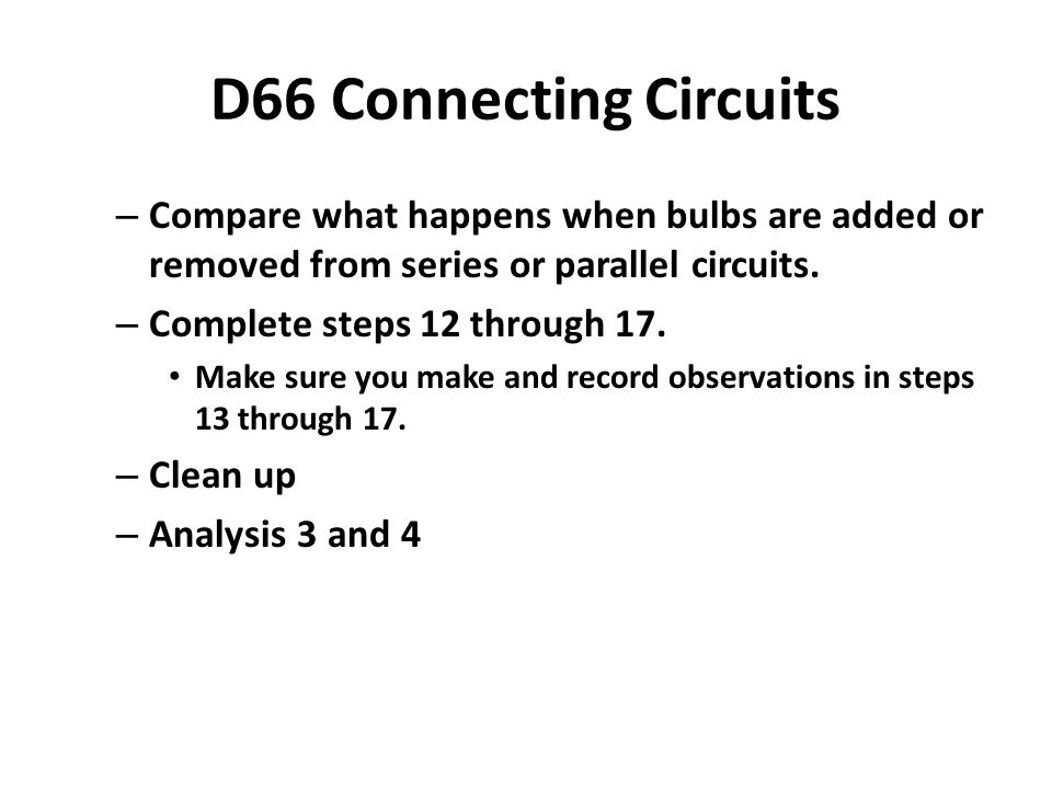 D66 Connecting Circuits – Compare what happens when bulbs are added or removed from series or parallel circuits.