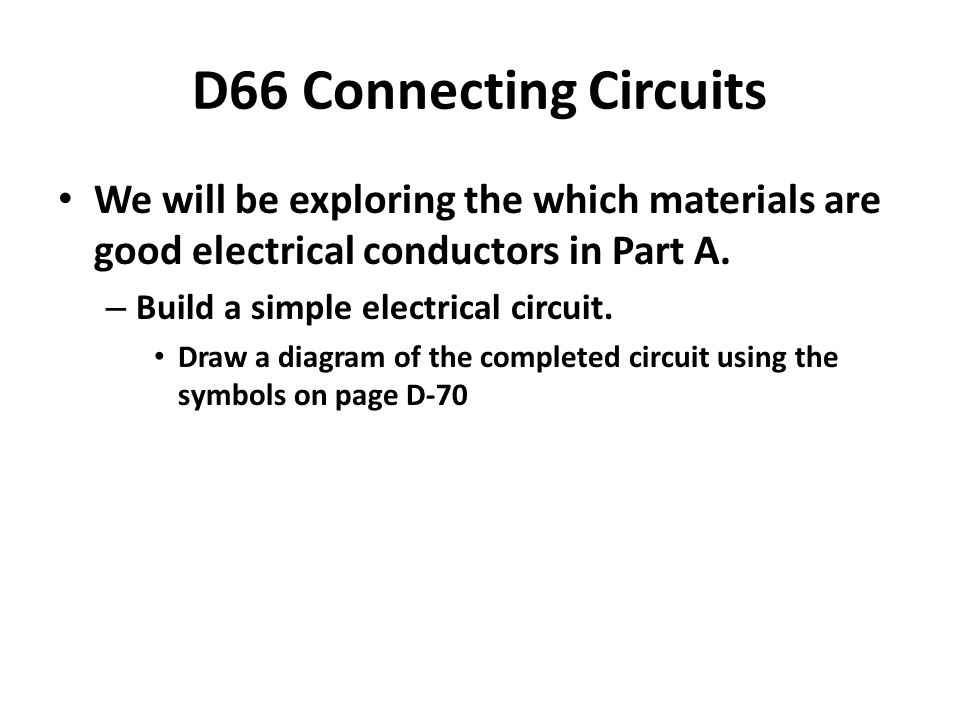 D66 Connecting Circuits We will be exploring the which materials are good electrical conductors in Part A.